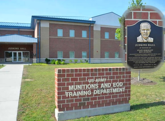 Judkins Hall (Munitions and EOD Training Department)</b> was dedicated (15 Sep 11) to the memory of Staff Sergeant (SSG) Roy Judkins who , twice, probed his way into an enemy minefield to rescue a U.S. patrol; risking his own life to remove explosive ordnance  from wounded allied Soldiers between August and December 1968 in Vietnam